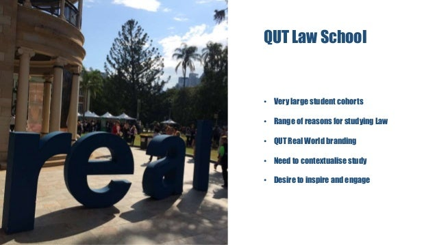 QUT Law School • Very large student cohorts • Range of reasons for studying Law • QUT Real World branding • Need to contex...