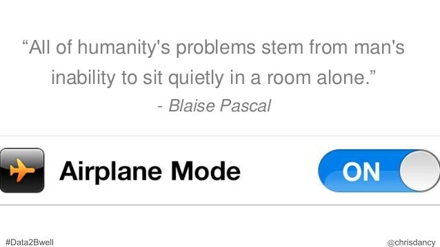 """""""All of humanity's problems stem from man's inability to sit quietly in a room alone."""" - Blaise Pascal"""