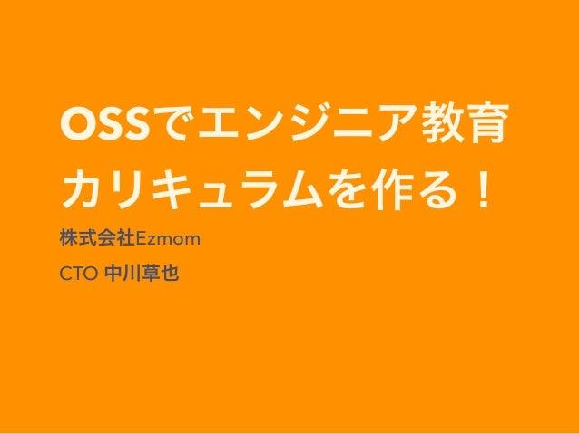 OSSでエンジニア教育 カリキュラムを作る! 株式会社Ezmom CTO 中川草也