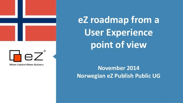 eZ  roadmap  from  a  User  Experience  point  of  view  !  November  2014  Norwegian  eZ  Publish  Public  UG  Where  Con...