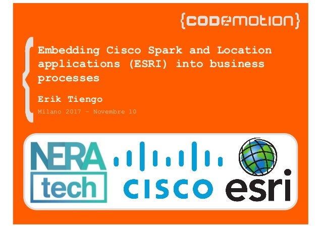 Milano 2017 – Novembre 10 Embedding Cisco Spark and Location applications (ESRI) into business processes Erik Tiengo