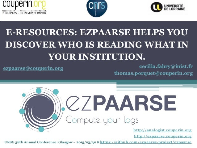 UKSG 38th Annual Conference: Glasgow - 2015/03/30 & 31 E-RESOURCES: EZPAARSE HELPS YOU DISCOVER WHO IS READING WHAT IN YOU...