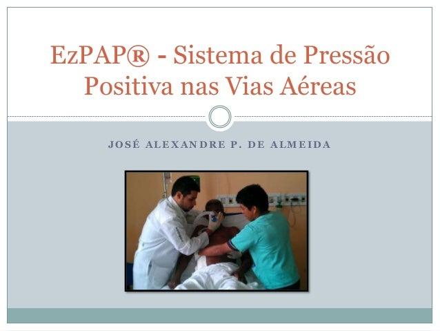 J O S É A L E X A N D R E P . D E A L M E I D AEzPAP® - Sistema de PressãoPositiva nas Vias Aéreas