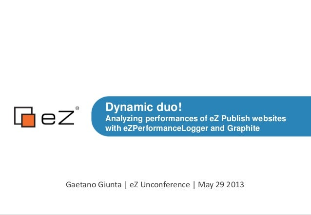 Dynamic duo!Analyzing performances of eZ Publish websiteswith eZPerformanceLogger and GraphiteGaetano Giunta | eZ Unconfer...