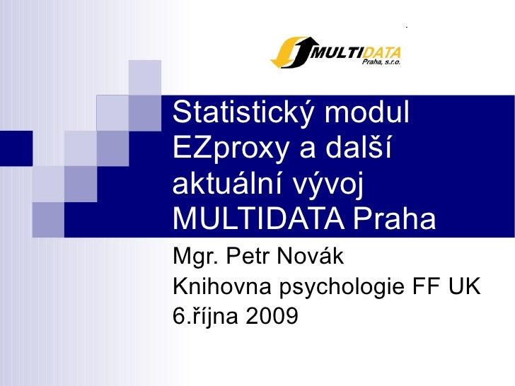 Statistický modul EZproxy a další aktuální vývoj MULTIDATA Praha  Mgr. Petr Novák Knihovna psychologie FF UK 6.října 2009