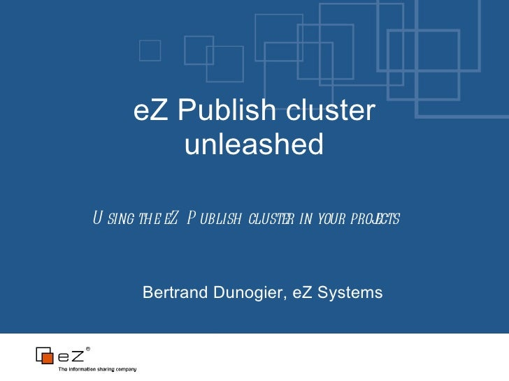 eZ Publish cluster unleashed Bertrand Dunogier, eZ Systems Using the eZ Publish cluster in your projects