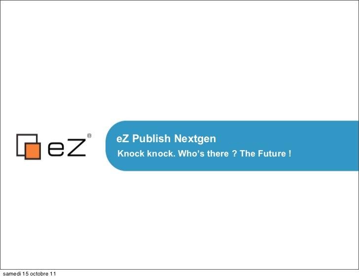 eZ Publish Nextgen                       Knock knock. Who's there ? The Future !samedi 15 octobre 11