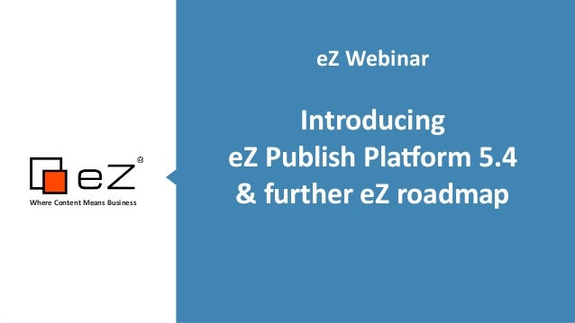eZ  Webinar   ! Introducing     eZ  Publish  Pla5orm  5.4   &  further  eZ  roadmap   ! Where  C...