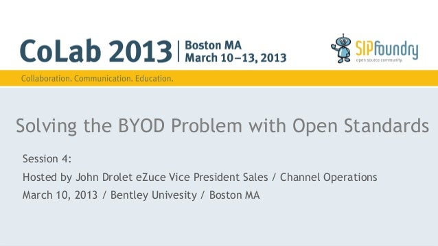 Solving the BYOD Problem with Open StandardsSession 4:Hosted by John Drolet eZuce Vice President Sales / Channel Operation...