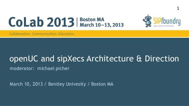 1openUC and sipXecs Architecture & Directionmoderator: michael picherMarch 10, 2013 / Bentley Univesity / Boston MA