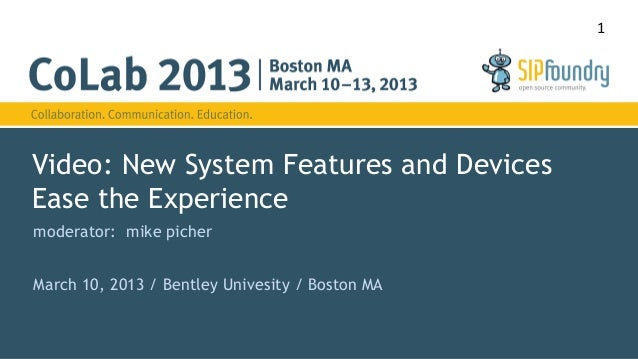 1Video: New System Features and DevicesEase the Experiencemoderator: mike picherMarch 10, 2013 / Bentley Univesity / Bosto...