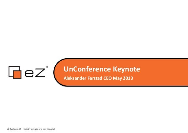UnConference KeynoteAleksander Farstad CEO May 2013eZ Systems AS – Strictly private and confidential