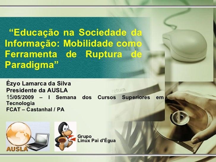 """"""" Educação na Sociedade da Informação: Mobilidade como Ferramenta de Ruptura de Paradigma"""" Ézyo Lamarca da Silva President..."""