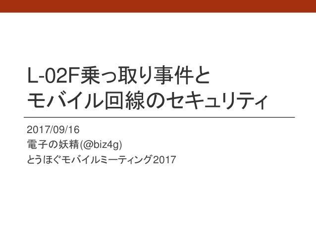 L-02F乗っ取り事件と モバイル回線のセキュリティ 2017/09/16 電子の妖精(@biz4g) とうほぐモバイルミーティング2017