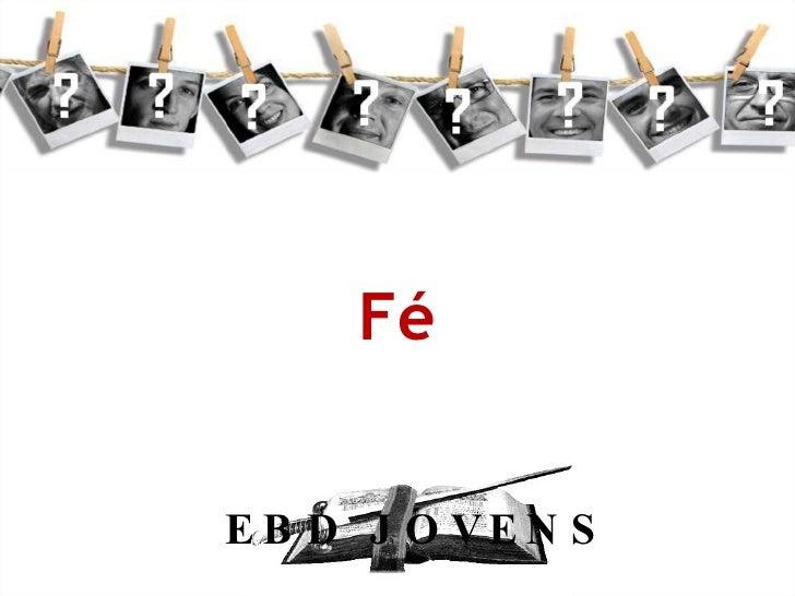 Fé <ul><li>EBD JOVENS </li></ul>