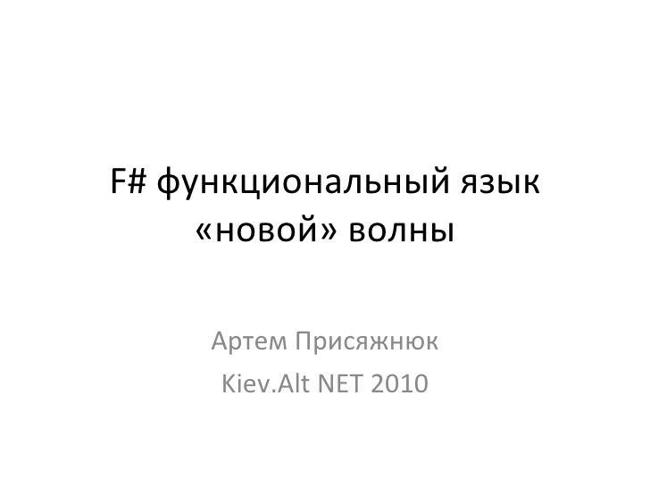 F#  функциональный язык «новой» волны Артем Присяжнюк Kiev.Alt NET 2010
