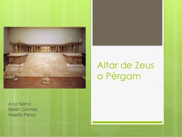 Altar de Zeus a Pèrgam Ana Sierra Belén Gómez Noelia Pérez