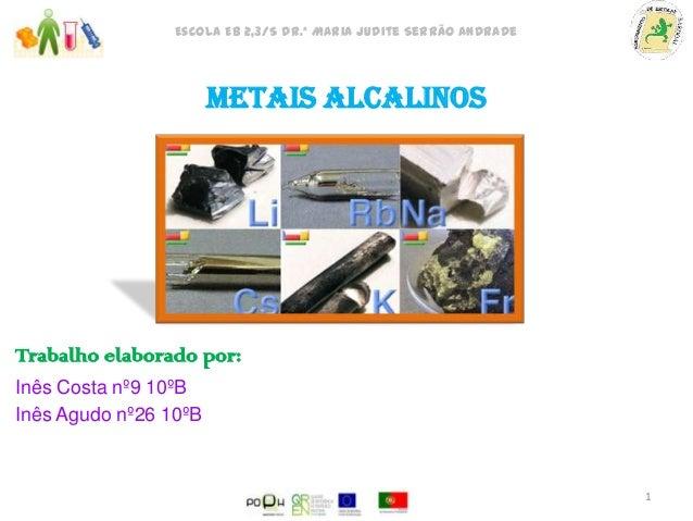 Escola EB 2,3/S Dr.ª Maria Judite Serrão Andrade  Metais Alcalinos  Trabalho elaborado por: Inês Costa nº9 10ºB Inês Agudo...