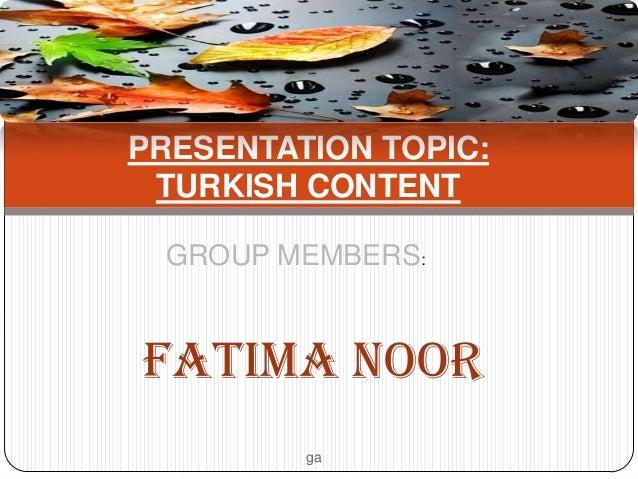 PRESENTATION TOPIC: TURKISH CONTENT GROUP MEMBERS:  FATIMA NOOR ga