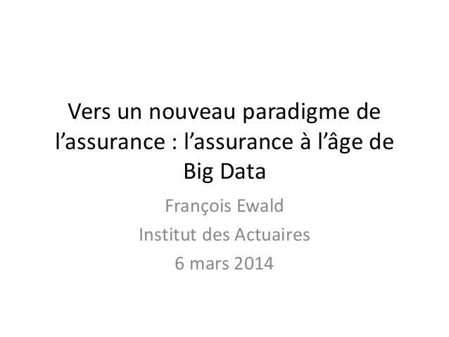 Vers un nouveau paradigme de l'assurance : l'assurance à l'âge de Big Data François Ewald Institut des Actuaires 6 mars 20...