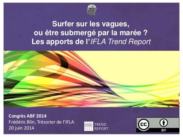 Surfer sur les vagues, ou être submergé par la marée ? Les apports de l'IFLA Trend Report Congrès ABF 2014 Frédéric Blin, ...