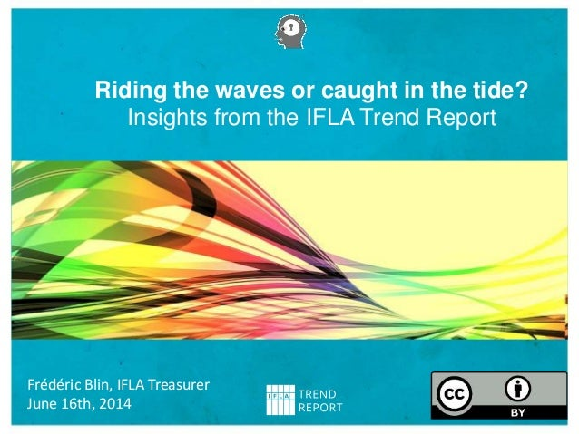 Riding the waves or caught in the tide? Insights from the IFLA Trend Report Frédéric Blin, IFLA Treasurer June 16th, 2014
