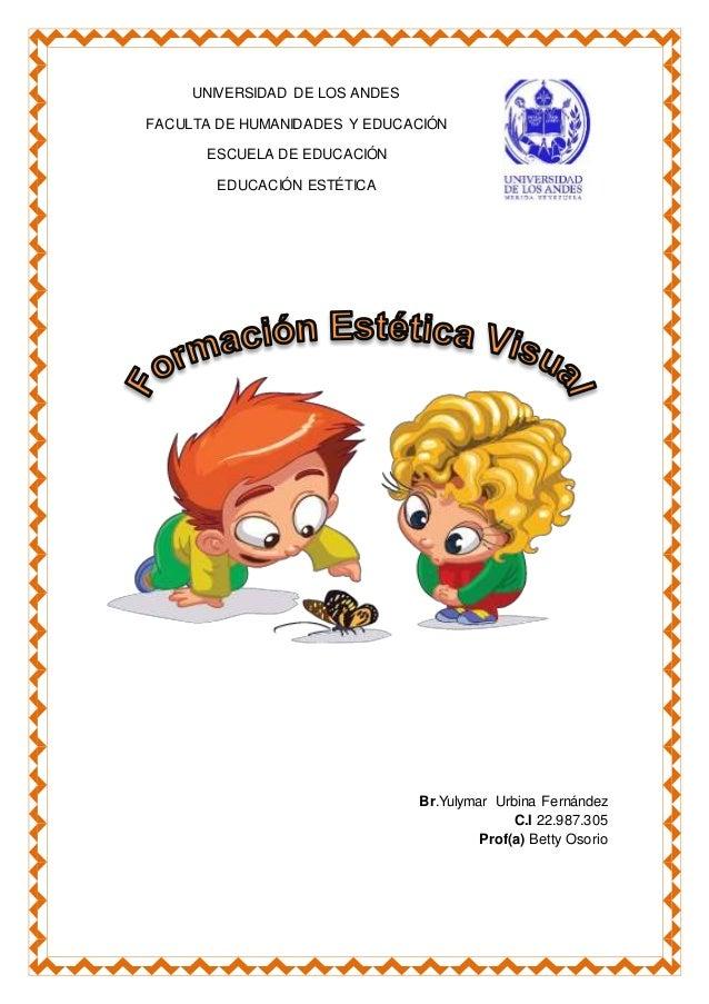 UNIVERSIDAD DE LOS ANDES FACULTA DE HUMANIDADES Y EDUCACIÓN ESCUELA DE EDUCACIÓN EDUCACIÓN ESTÉTICA Br.Yulymar Urbina Fern...