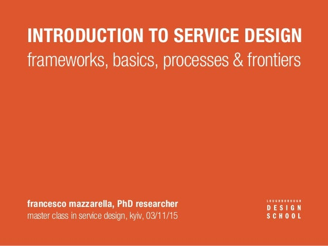 INTRODUCTION TO SERVICE DESIGN francesco mazzarella, PhD researcher master class in service design, kyiv, 03/11/15 framewo...