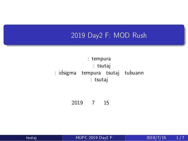 北大合宿 2019 Day2 F: MOD Rush 原案: tempura 問題文: tsutaj 解答: idsigma・tempura・tsutaj・tubuann 解説: tsutaj 2019 年 7 月 15 日 tsutaj HU...