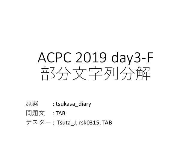 ACPC 2019 day3-F 部分⽂字列分解 原案 : tsukasa_diary 問題⽂ : TAB テスター : Tsuta_J, rsk0315, TAB