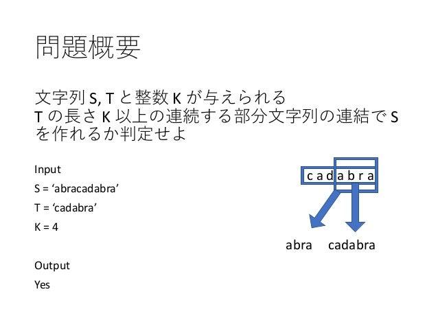 問題概要 ⽂字列 S, T と整数 K が与えられる T の⻑さ K 以上の連続する部分⽂字列の連結で S を作れるか判定せよ Input S = 'abracadabra' T = 'cadabra' K = 4 Output Yes c a...