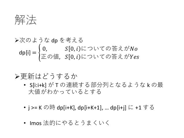 """解法 Ø次のような dp を考える dp[i] = """" 0, 𝑆 0, 𝑖 についての答えが𝑁𝑜 正の値, 𝑆 0, 𝑖 についての答えが𝑌𝑒𝑠 Ø更新はどうするか • S[i:i+k] が T の連続する部分列となるような k の最 ⼤値がわ..."""