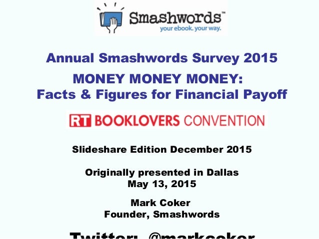 Annual Smashwords Survey 2015 MONEY MONEY MONEY: Facts & Figures for Financial Payoff Slideshare Edition December 2015 Ori...