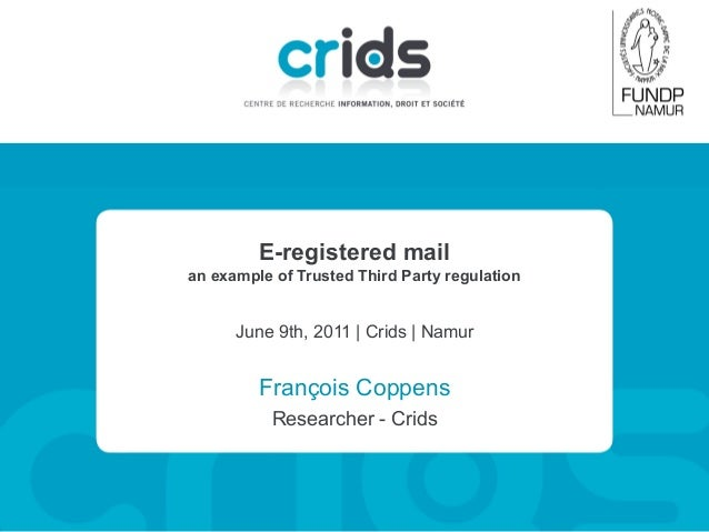 E-registered mail an example of Trusted Third Party regulation  June 9th, 2011 | Crids | Namur  François Coppens Researche...