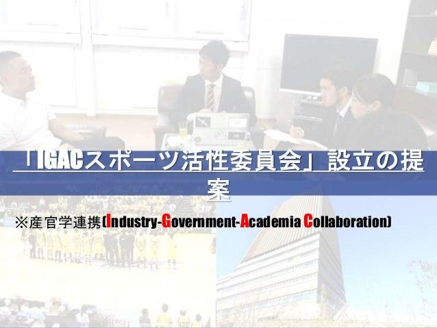 「IGACスポーツ活性委員会」設立の提案「IGACスポーツ活性委員会」設立の提 案 ※産官学連携(Industry-Government-Academia Collaboration)