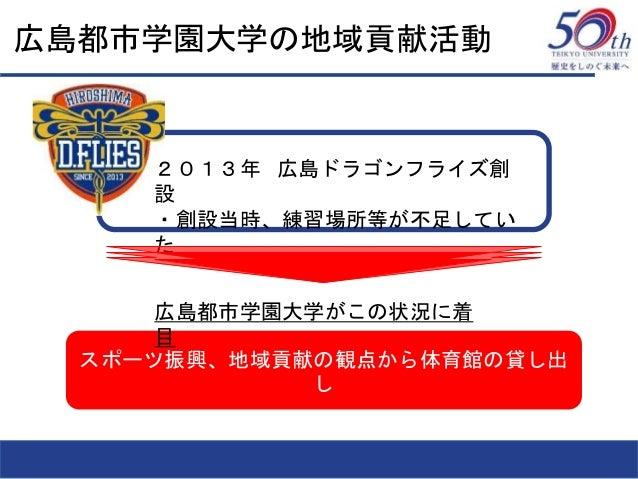 広島都市学園大学の地域貢献活動 スポーツ振興、地域貢献の観点から体育館の貸し出 し 2013年 広島ドラゴンフライズ創 設 ・創設当時、練習場所等が不足してい た 広島都市学園大学がこの状況に着 目