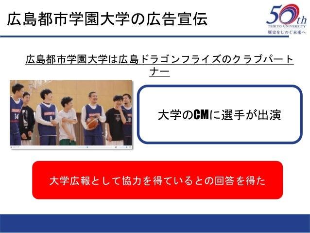 広島都市学園大学の広告宣伝 大学広報として協力を得ているとの回答を得た 広島都市学園大学は広島ドラゴンフライズのクラブパート ナー 大学のCMに選手が出演