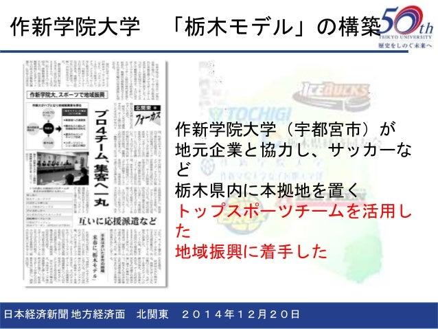 作新学院大学 「栃木モデル」の構築 日本経済新聞 地方経済面 北関東 2014年12月20日 作新学院大学(宇都宮市)が 地元企業と協力し、サッカーな ど 栃木県内に本拠地を置く トップスポーツチームを活用し た 地域振興に着手した