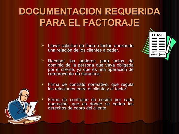DOCUMENTACION REQUERIDA PARA EL FACTORAJE <ul><li>Llevar solicitud de línea o factor, anexando una relación de los cliente...