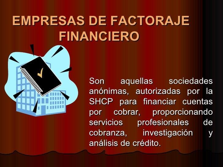 EMPRESAS DE FACTORAJE FINANCIERO   Son aquellas sociedades anónimas, autorizadas por la SHCP para financiar cuentas por co...