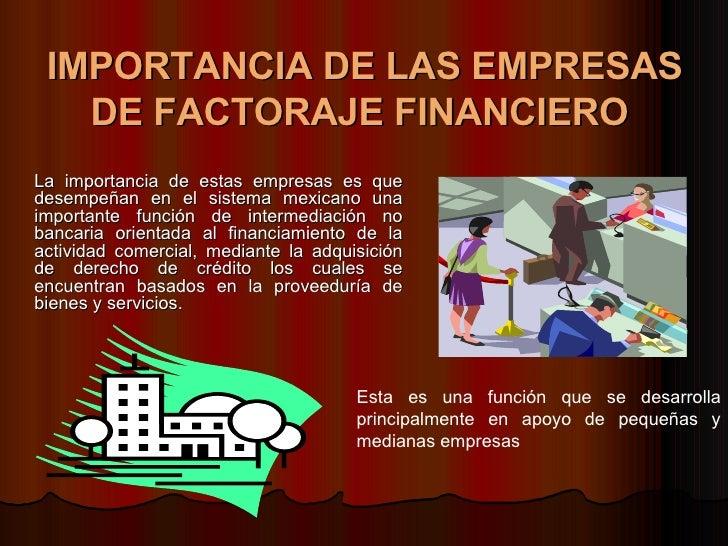 IMPORTANCIA DE LAS EMPRESAS DE FACTORAJE FINANCIERO   <ul><li>La importancia de estas empresas es que desempeñan en el sis...