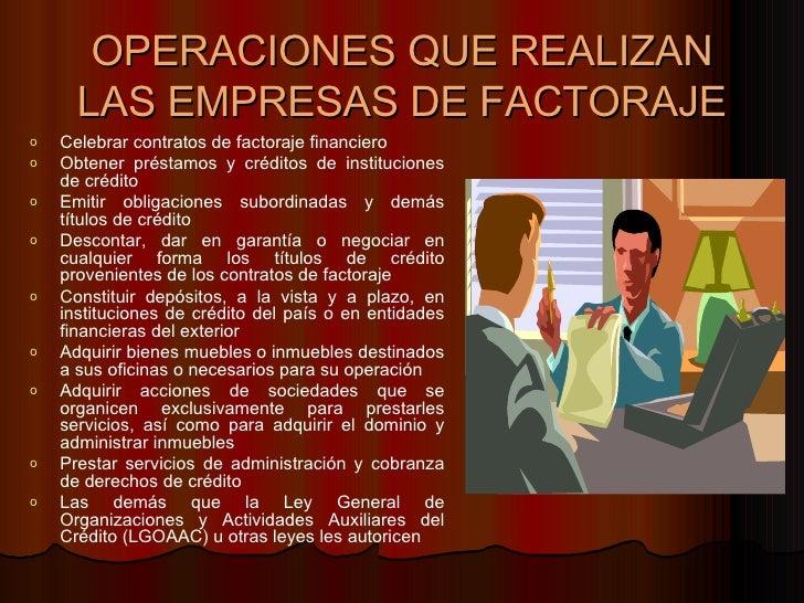 OPERACIONES QUE REALIZAN LAS EMPRESAS DE FACTORAJE <ul><li>Celebrar contratos de factoraje financiero  </li></ul><ul><li>O...