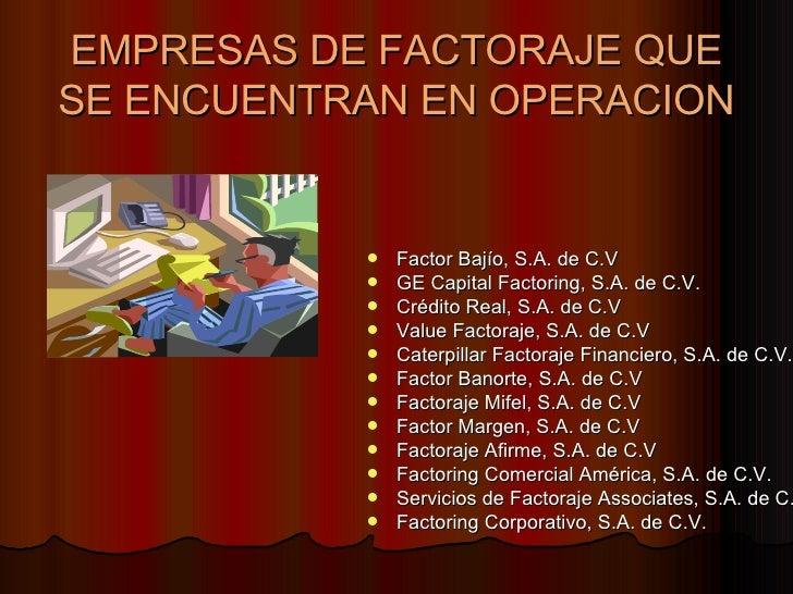 EMPRESAS DE FACTORAJE QUE SE ENCUENTRAN EN OPERACION <ul><li>Factor Bajío, S.A. de C.V  </li></ul><ul><li>GE Capital Facto...