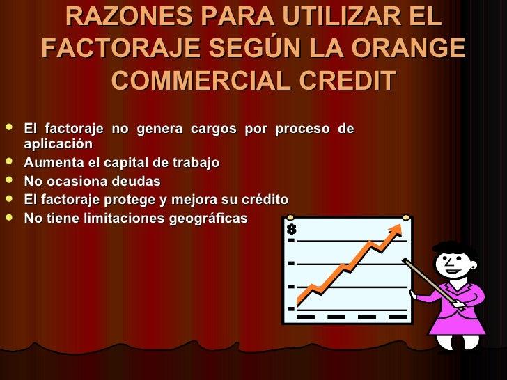 RAZONES PARA UTILIZAR EL FACTORAJE SEGÚN LA ORANGE COMMERCIAL CREDIT <ul><li>El factoraje no genera cargos por proceso de ...