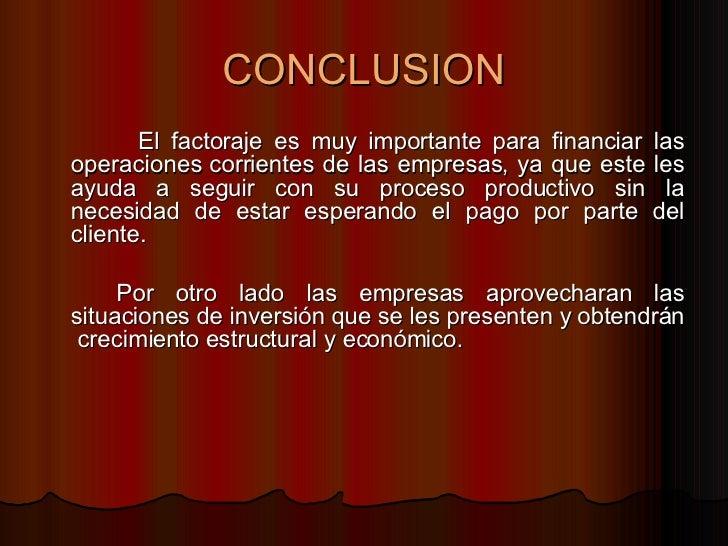 CONCLUSION <ul><li>El factoraje es muy importante para financiar las operaciones corrientes de las empresas, ya que este l...