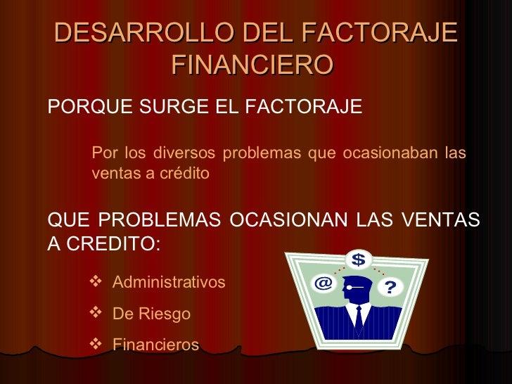 DESARROLLO DEL FACTORAJE FINANCIERO   PORQUE SURGE EL FACTORAJE Por los diversos problemas que ocasionaban las ventas a cr...