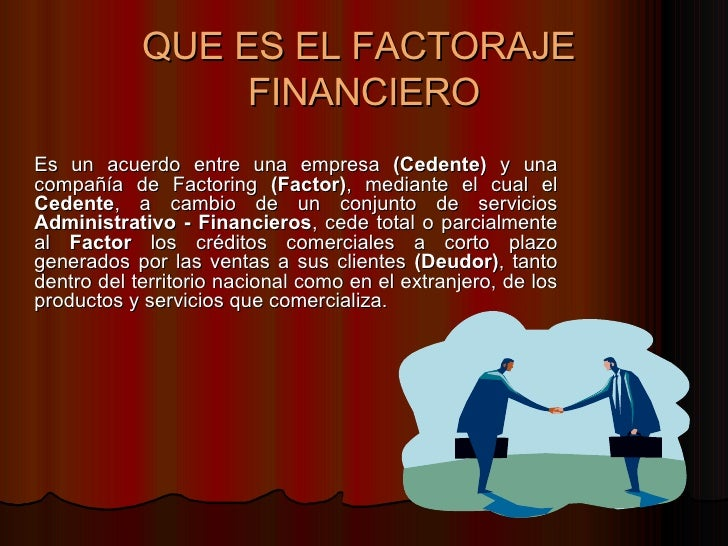 QUE ES EL FACTORAJE  FINANCIERO <ul><li>Es un acuerdo entre una empresa  (Cedente)  y una compañía de Factoring  (Factor) ...