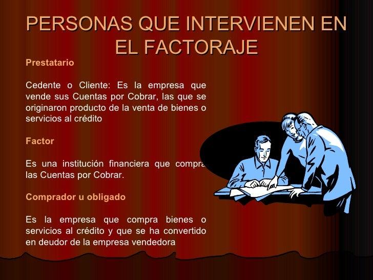 PERSONAS QUE INTERVIENEN EN EL FACTORAJE Prestatario Cedente o Cliente: Es la empresa que vende sus Cuentas por Cobrar, la...