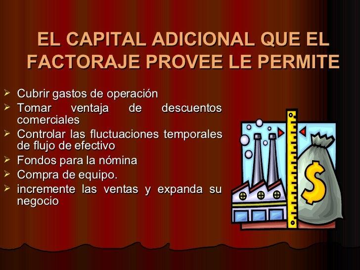 EL CAPITAL ADICIONAL QUE EL FACTORAJE PROVEE LE PERMITE   <ul><li>Cubrir gastos de operación  </li></ul><ul><li>Tomar vent...