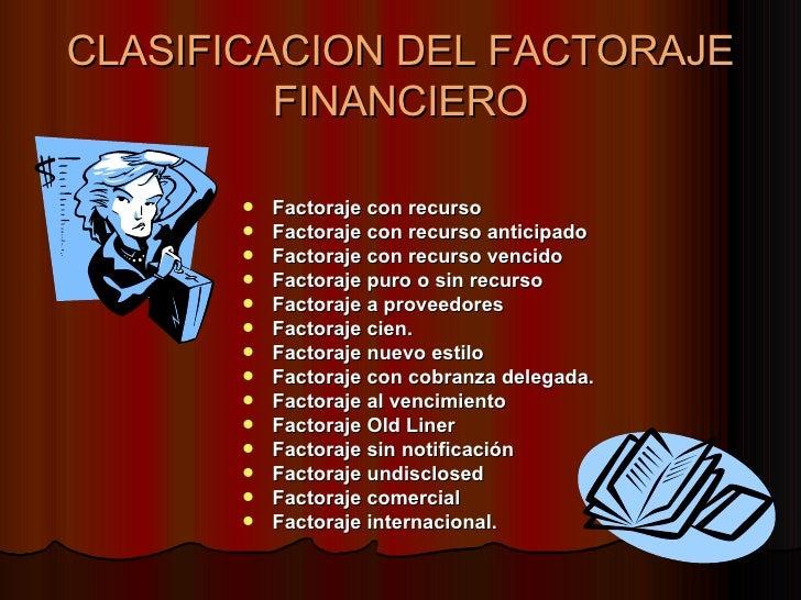 CLASIFICACION DEL FACTORAJE FINANCIERO <ul><li>Factoraje con recurso </li></ul><ul><li>Factoraje con recurso anticipado   ...